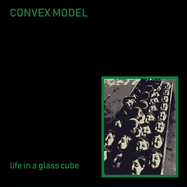 Convex Model - Life In A Glass Cube (2018)